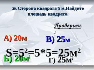 29. Сторона квадрата 5 м.Найдите площадь квадрата. А) 20м В) 25м Б) 20м2 Г) 2