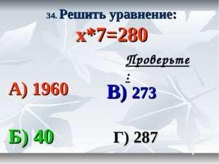 34. Решить уравнение: х*7=280 А) 1960 В) 273 Б) 40 Г) 287 Проверьте: