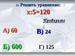 35. Решить уравнение: х:5=120 А) 60 В) 24 Б) 600 Г) 125 Проверьте: