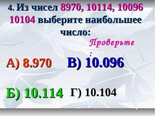 4. Из чисел 8970, 10114, 10096 10104 выберите наибольшее число: А) 8.970 В) 1