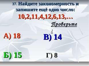 37. Найдите закономерность и запишите ещё одно число: 10,2,11,4,12,6,13,… А)