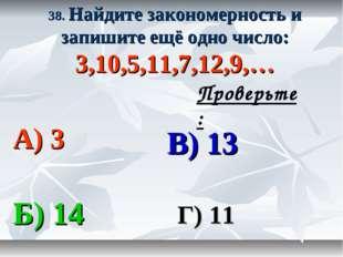 38. Найдите закономерность и запишите ещё одно число: 3,10,5,11,7,12,9,… А) 3