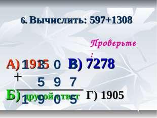 6. Вычислить: 597+1308 А) 1915 В) 7278 Б) другой ответ Г) 1905 Проверьте: 13