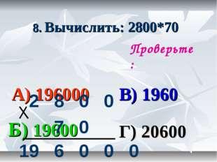 8. Вычислить: 2800*70 А) 196000 В) 1960 Б) 19600 Г) 20600 Проверьте: 2800