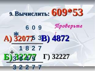 9. Вычислить: 609*53 А) 32077 В) 4872 Б) 32277 Г) 32227 Проверьте: * + 60