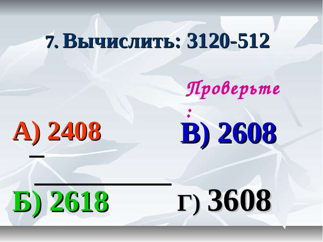 7. Вычислить: 3120-512 А) 2408 В) 2608 Б) 2618 Г) 3608 Проверьте: