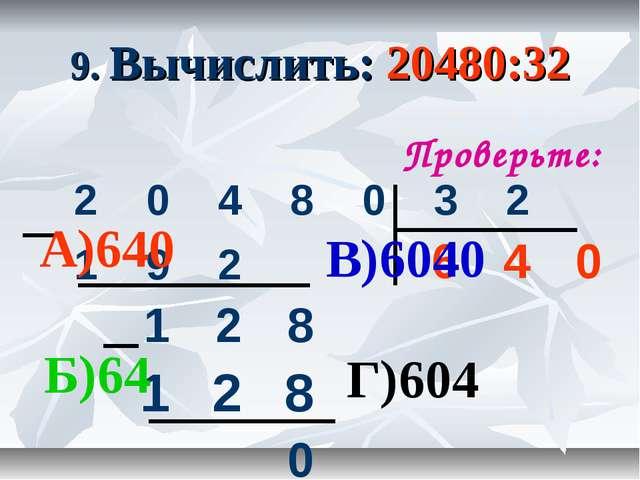9. Вычислить: 20480:32 Проверьте: А)640 Б)64 В)6040 Г)604