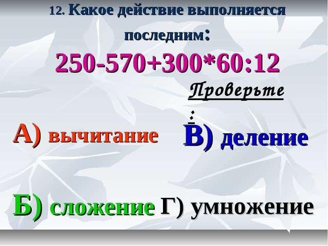 12. Какое действие выполняется последним: 250-570+300*60:12 А) вычитание В) д...