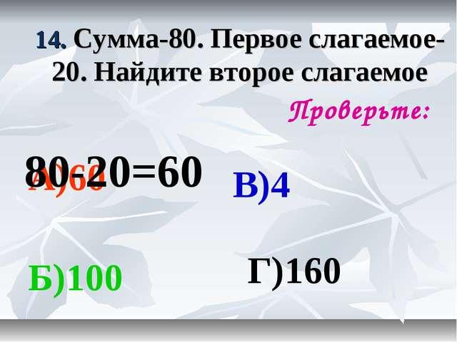 14. Сумма-80. Первое слагаемое-20. Найдите второе слагаемое Проверьте: А)60 Б...