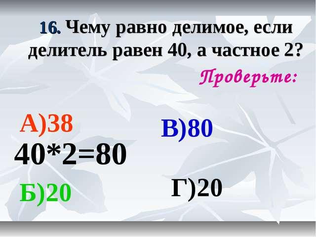 16. Чему равно делимое, если делитель равен 40, а частное 2? Проверьте: А)38...