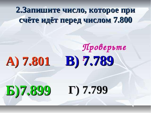 2.Запишите число, которое при счёте идёт перед числом 7.800 А) 7.801 В) 7.789...