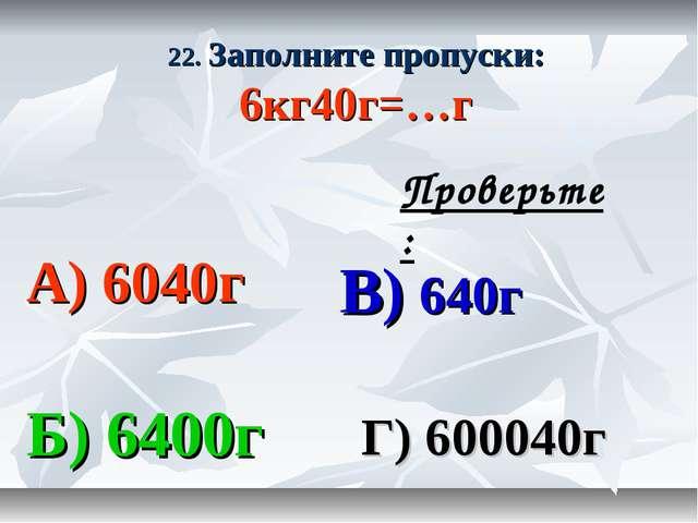 22. Заполните пропуски: 6кг40г=…г А) 6040г В) 640г Б) 6400г Г) 600040г Провер...