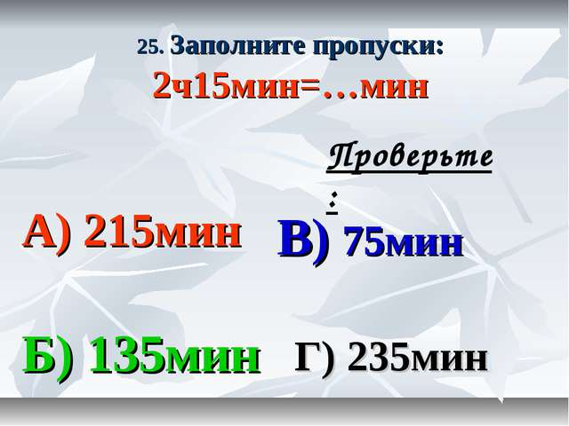 25. Заполните пропуски: 2ч15мин=…мин А) 215мин В) 75мин Б) 135мин Г) 235мин П...
