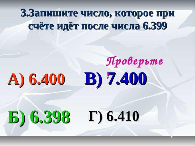 3.Запишите число, которое при счёте идёт после числа 6.399 А) 6.400 В) 7.400...