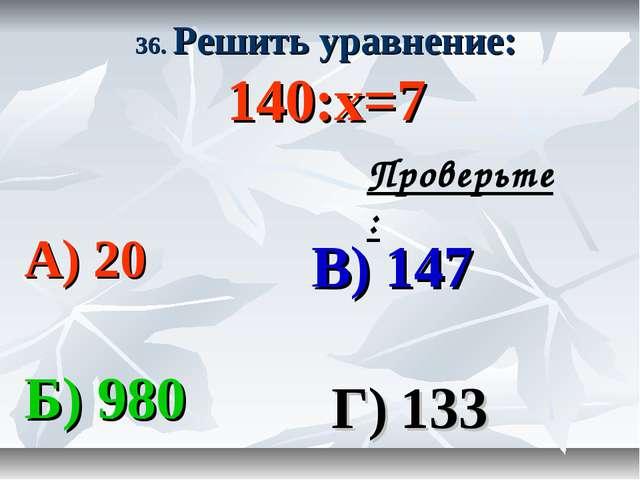 36. Решить уравнение: 140:х=7 А) 20 В) 147 Б) 980 Г) 133 Проверьте: