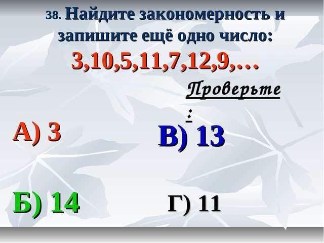38. Найдите закономерность и запишите ещё одно число: 3,10,5,11,7,12,9,… А) 3...
