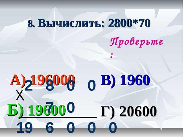 8. Вычислить: 2800*70 А) 196000 В) 1960 Б) 19600 Г) 20600 Проверьте: 2800...