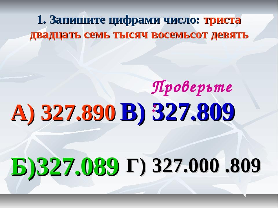 1. Запишите цифрами число: триста двадцать семь тысяч восемьсот девять А) 327...