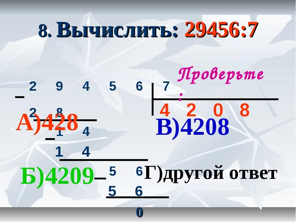 8. Вычислить: 29456:7 Проверьте: А)428 Б)4209 В)4208 Г)другой ответ