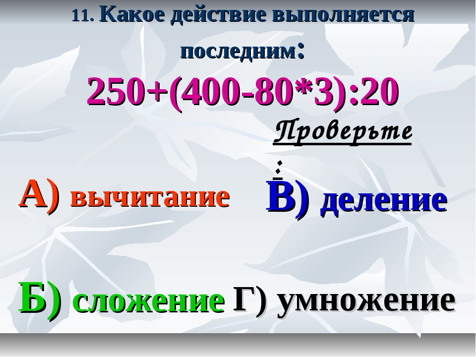 11. Какое действие выполняется последним: 250+(400-80*3):20 А) вычитание В) д...