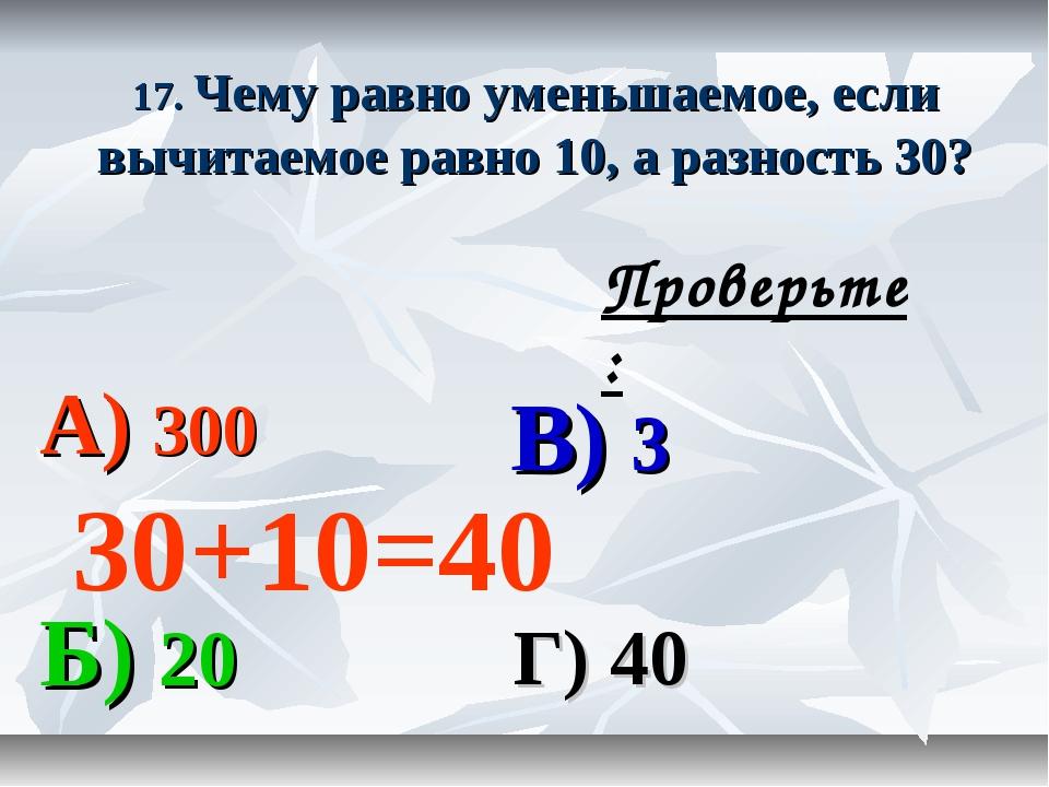 17. Чему равно уменьшаемое, если вычитаемое равно 10, а разность 30? А) 300 В...