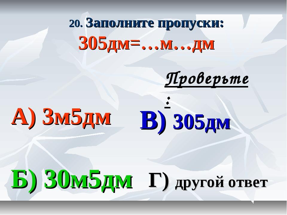 20. Заполните пропуски: 305дм=…м…дм А) 3м5дм В) 305дм Б) 30м5дм Г) другой отв...