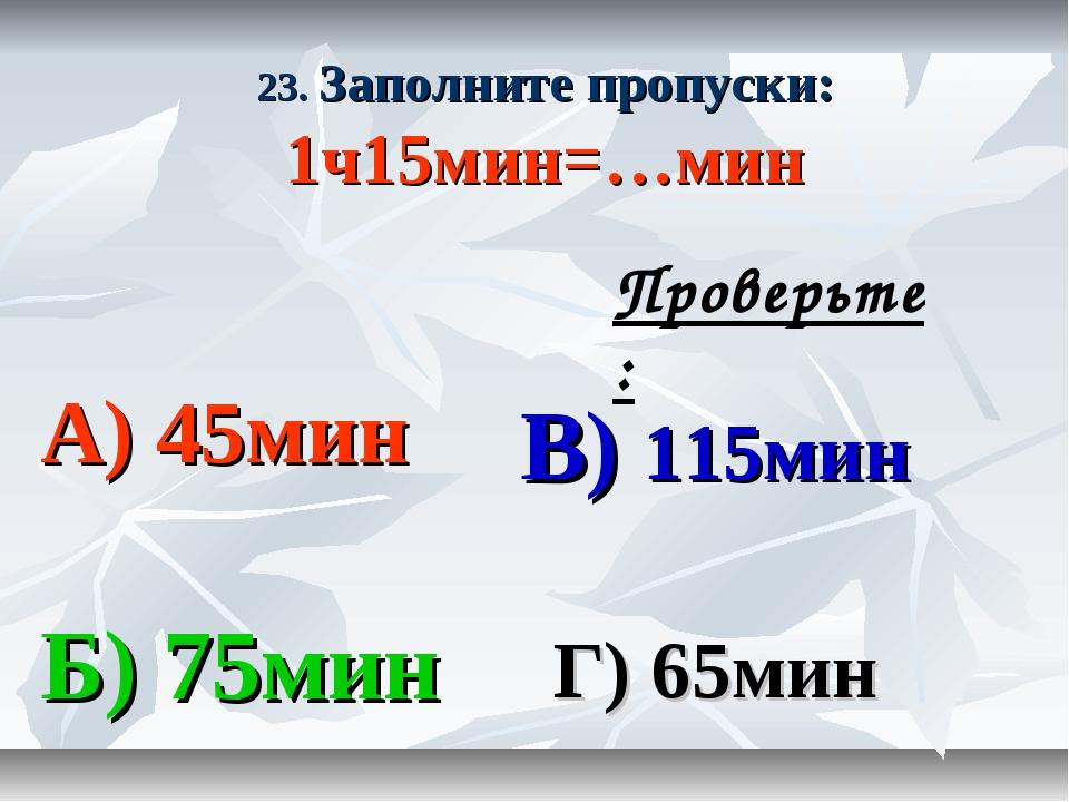 23. Заполните пропуски: 1ч15мин=…мин А) 45мин В) 115мин Б) 75мин Г) 65мин Про...
