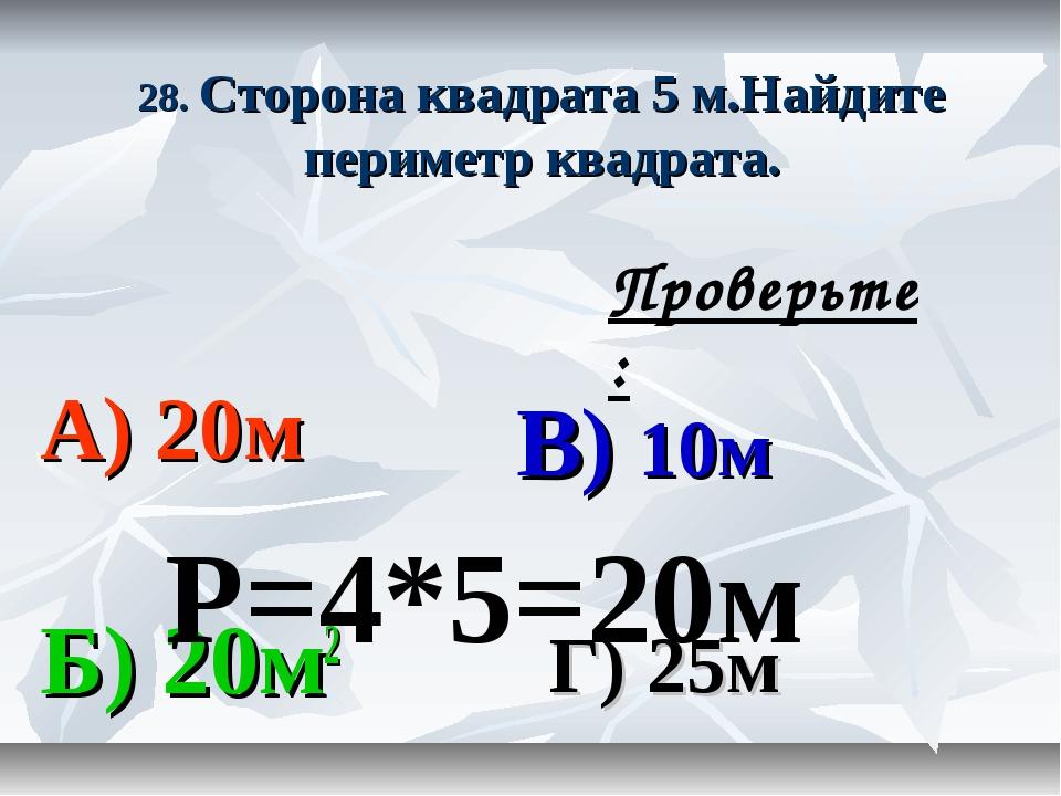 28. Сторона квадрата 5 м.Найдите периметр квадрата. А) 20м В) 10м Б) 20м2 Г)...