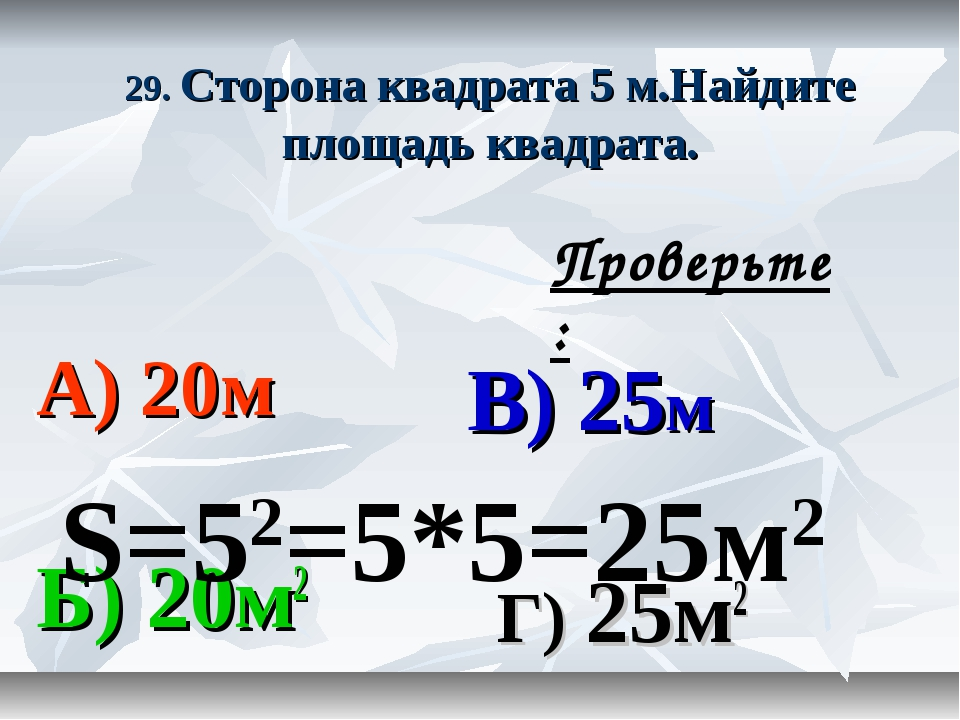 29. Сторона квадрата 5 м.Найдите площадь квадрата. А) 20м В) 25м Б) 20м2 Г) 2...