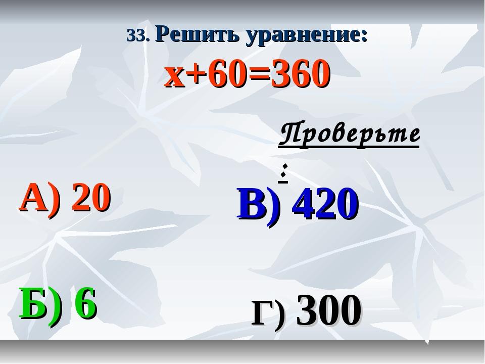33. Решить уравнение: х+60=360 А) 20 В) 420 Б) 6 Г) 300 Проверьте: