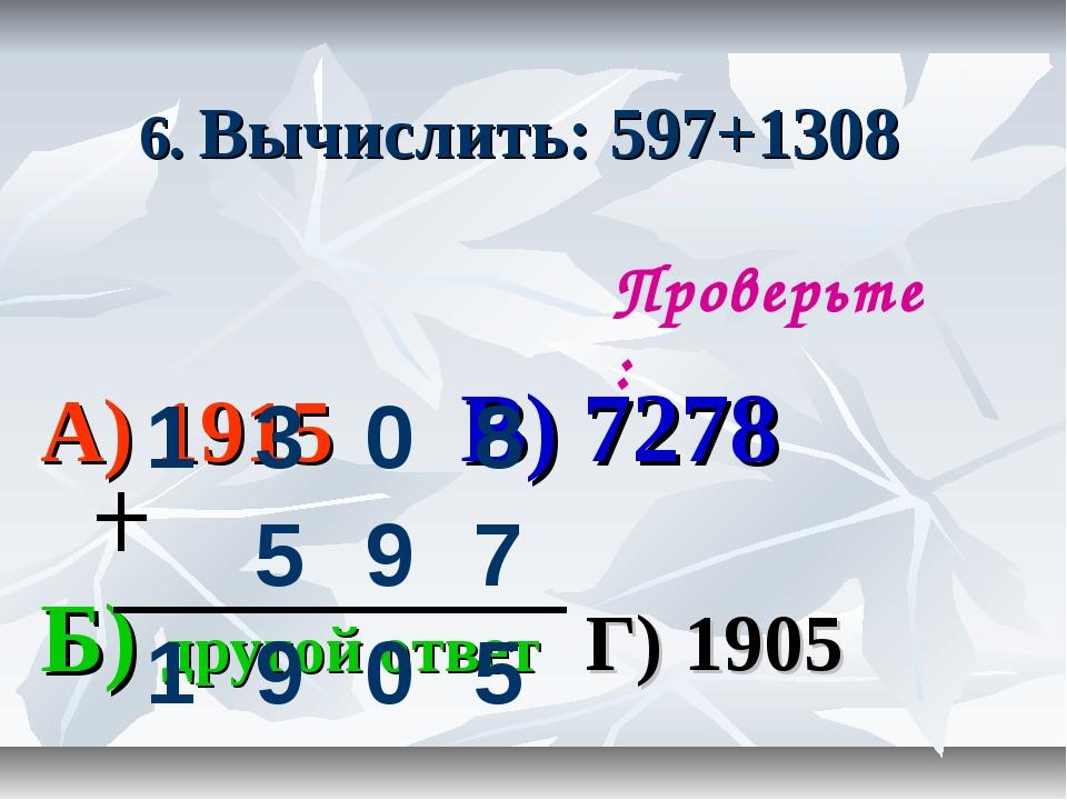 6. Вычислить: 597+1308 А) 1915 В) 7278 Б) другой ответ Г) 1905 Проверьте: 13...