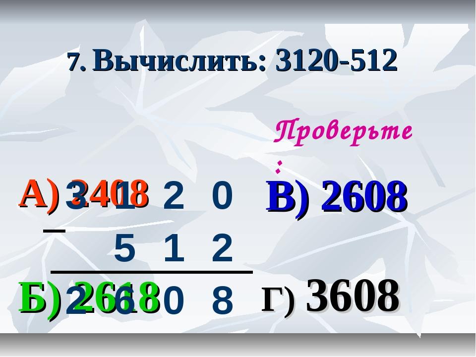 7. Вычислить: 3120-512 А) 2408 В) 2608 Б) 2618 Г) 3608 Проверьте: 3120 5...