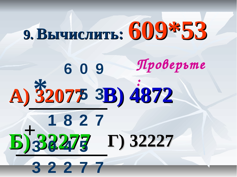 9. Вычислить: 609*53 А) 32077 В) 4872 Б) 32277 Г) 32227 Проверьте: * + 60...