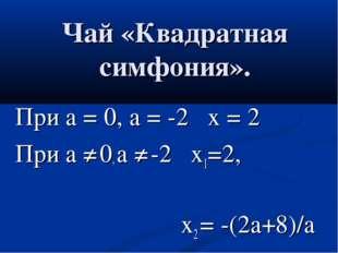 При а = 0, а = -2 х = 2 При а ≠ 0, а ≠ -2 х1=2, х2 = -(2а+8)/а Чай «Квадратна