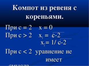 Компот из ревеня с кореньями. При с = 2 х = 0 При с > 2 x1 = c-2 х2 = 1/ c-2