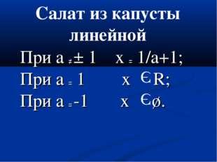 При а ≠ ± 1 x = 1/a+1; При а = 1 х R; При а = -1 х ø. Э Э Салат из капусты ли