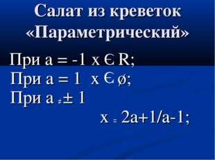 Салат из креветок «Параметрический» При а = -1 х R; При а = 1 х ø; При а ≠ ±