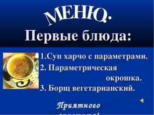 Первые блюда: 1.Суп харчо с параметрами. 2. Параметрическая окрошка. 3. Борщ