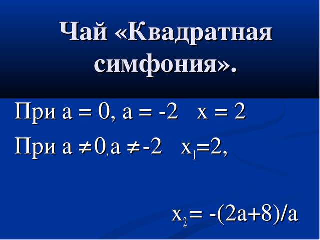 При а = 0, а = -2 х = 2 При а ≠ 0, а ≠ -2 х1=2, х2 = -(2а+8)/а Чай «Квадратна...