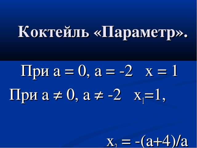 Коктейль «Параметр». При а = 0, а = -2 х = 1 При а ≠ 0, а ≠ -2 х1=1, х2 = -(а...