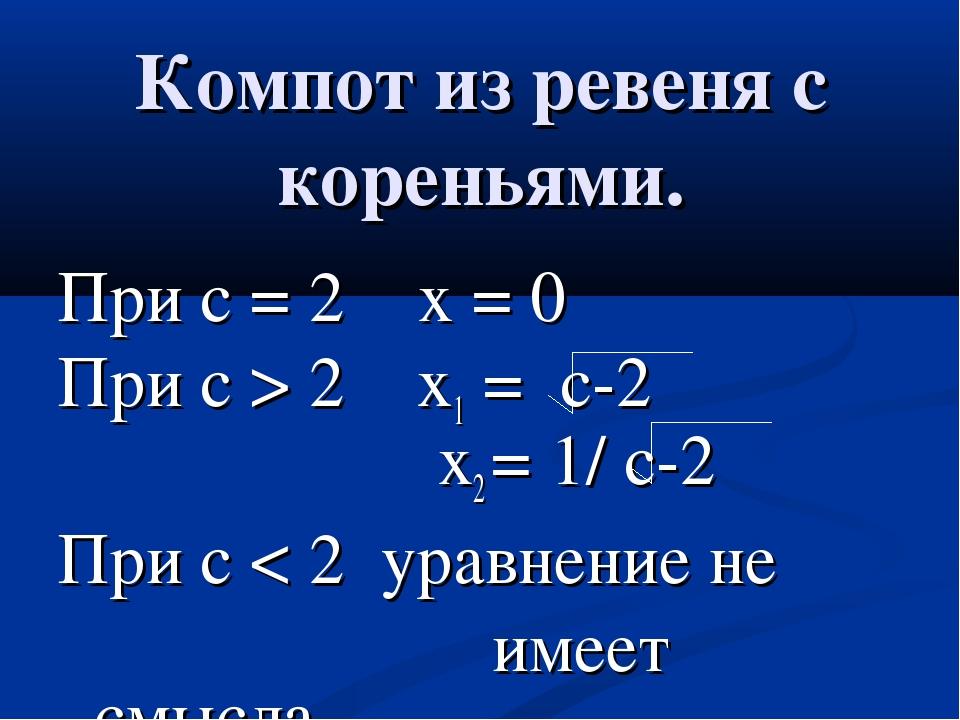 Компот из ревеня с кореньями. При с = 2 х = 0 При с > 2 x1 = c-2 х2 = 1/ c-2...