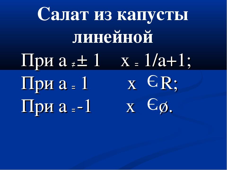 При а ≠ ± 1 x = 1/a+1; При а = 1 х R; При а = -1 х ø. Э Э Салат из капусты ли...