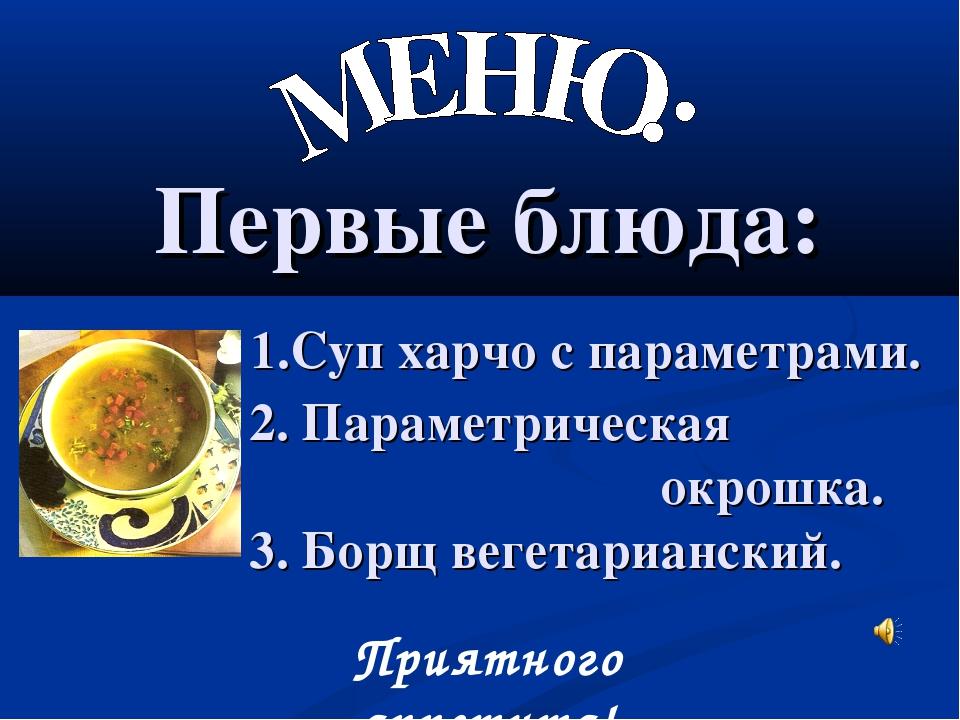 Первые блюда: 1.Суп харчо с параметрами. 2. Параметрическая окрошка. 3. Борщ...