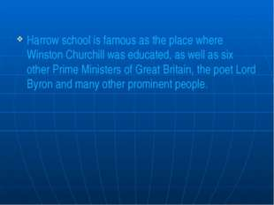 Harrow school is famous as the place where Winston Churchill was educated, a