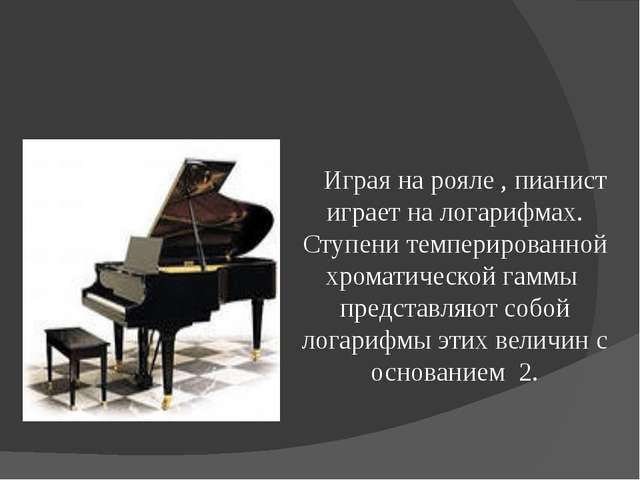 Играя на рояле , пианист играет на логарифмах. Ступени темперированной хр...