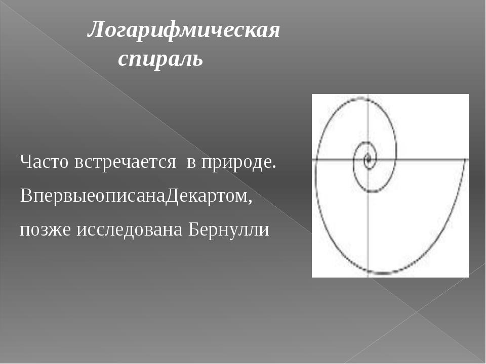 Логарифмическая спираль Часто встречается в природе. ВпервыеописанаДекартом...