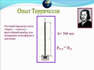 ратм = ррт h= 760 мм Ртутный барометр (греч. «барос» - тяжесть) – простейший