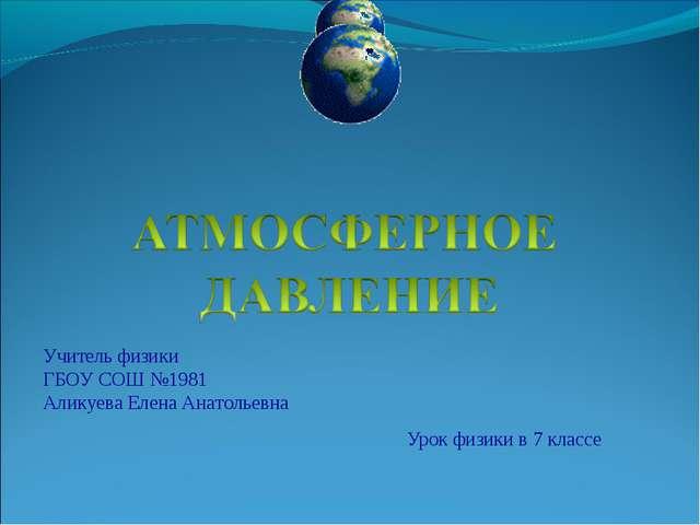 Урок физики в 7 классе Учитель физики ГБОУ СОШ №1981 Аликуева Елена Анатольевна