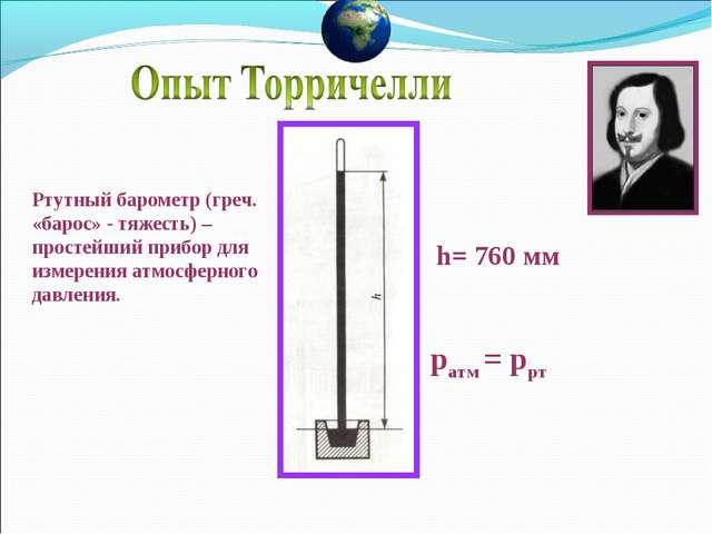ратм = ррт h= 760 мм Ртутный барометр (греч. «барос» - тяжесть) – простейший...