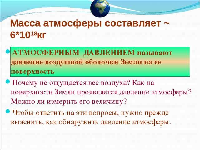 Масса атмосферы составляет ~ 6*1018кг АТМОСФЕРНЫМ ДАВЛЕНИЕМ называют давление...